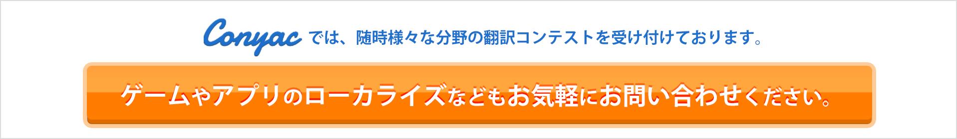 conyacでは、随時様々な分野の翻訳コンテストを受け付けております。ゲームやアプリのローカライズなどもお気軽にお問い合わせください。